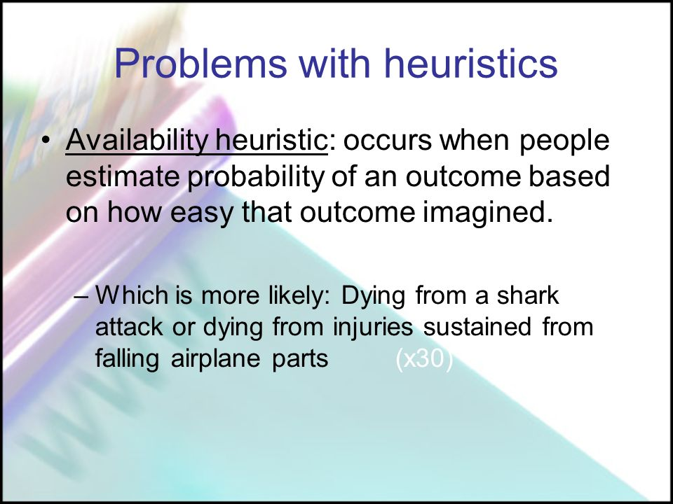Problems with heuristics Availability heuristic: occurs when people estimate probability of an outcome based on how easy that outcome imagined.