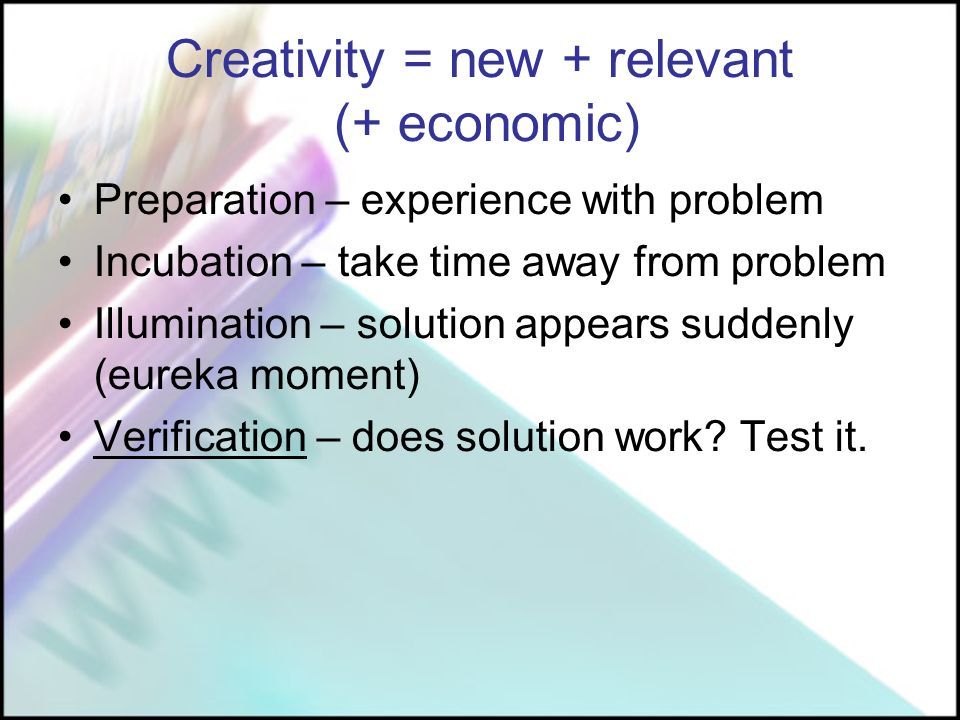Creativity = new + relevant (+ economic) Preparation – experience with problem Incubation – take time away from problem Illumination – solution appears suddenly (eureka moment) Verification – does solution work.