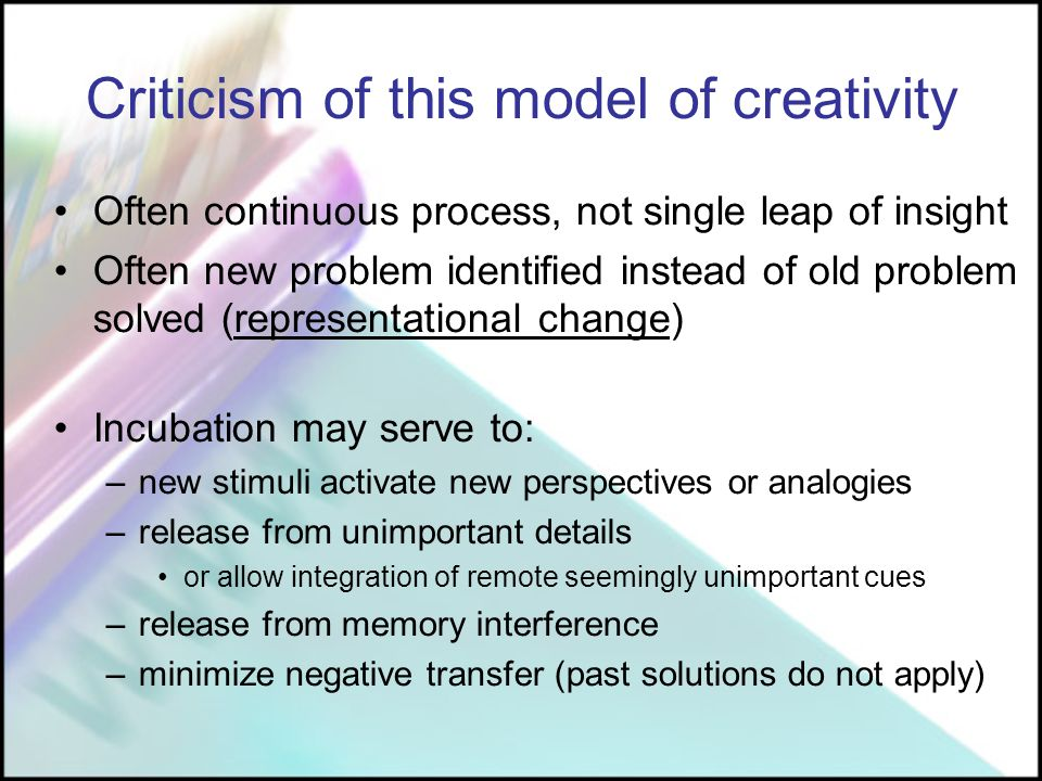 Criticism of this model of creativity Often continuous process, not single leap of insight Often new problem identified instead of old problem solved (representational change) Incubation may serve to: –new stimuli activate new perspectives or analogies –release from unimportant details or allow integration of remote seemingly unimportant cues –release from memory interference –minimize negative transfer (past solutions do not apply)