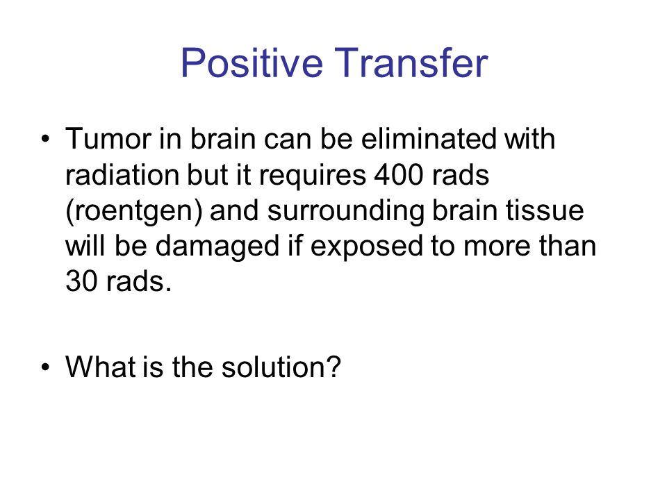 Positive Transfer Tumor in brain can be eliminated with radiation but it requires 400 rads (roentgen) and surrounding brain tissue will be damaged if exposed to more than 30 rads.