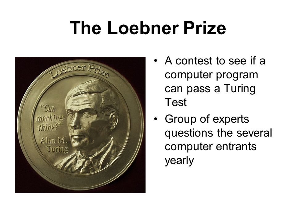 The Loebner Prize A contest to see if a computer program can pass a Turing Test Group of experts questions the several computer entrants yearly
