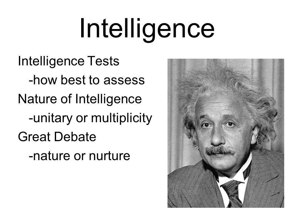 Intelligence Intelligence Tests -how best to assess Nature of Intelligence -unitary or multiplicity Great Debate -nature or nurture