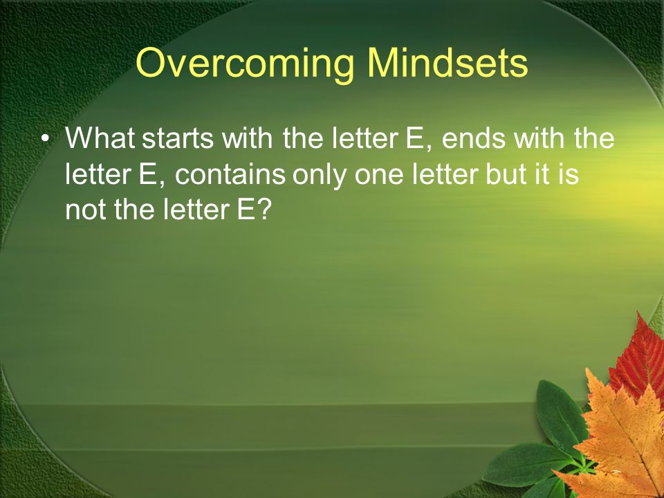 Overcoming Mindsets What starts with the letter E, ends with the letter E, contains only one letter but it is not the letter E