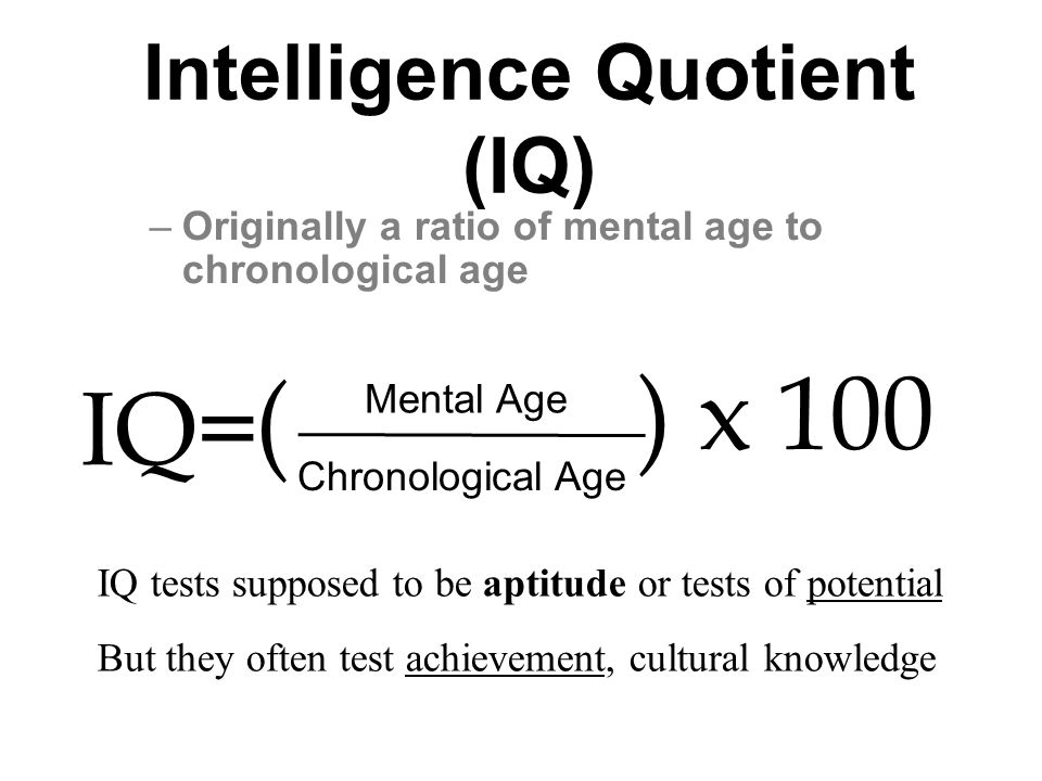 Intelligence Quotient (IQ) –Originally a ratio of mental age to chronological age Mental Age Chronological Age ( ) x 100 IQ= IQ tests supposed to be aptitude or tests of potential But they often test achievement, cultural knowledge