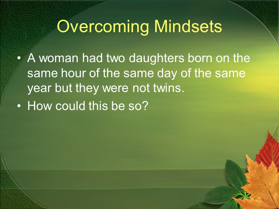 Overcoming Mindsets A woman had two daughters born on the same hour of the same day of the same year but they were not twins.