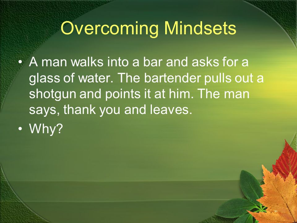 Overcoming Mindsets A man walks into a bar and asks for a glass of water.