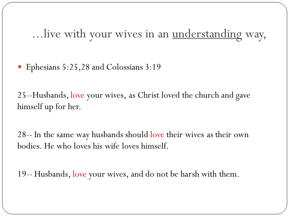 ...live with your wives in an understanding way, Ephesians 5:25,28 and Colossians 3:19 25--Husbands, love your wives, as Christ loved the church and g