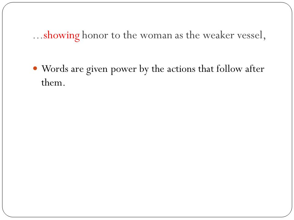 ...showing honor to the woman as the weaker vessel, Words are given power by the actions that follow after them.