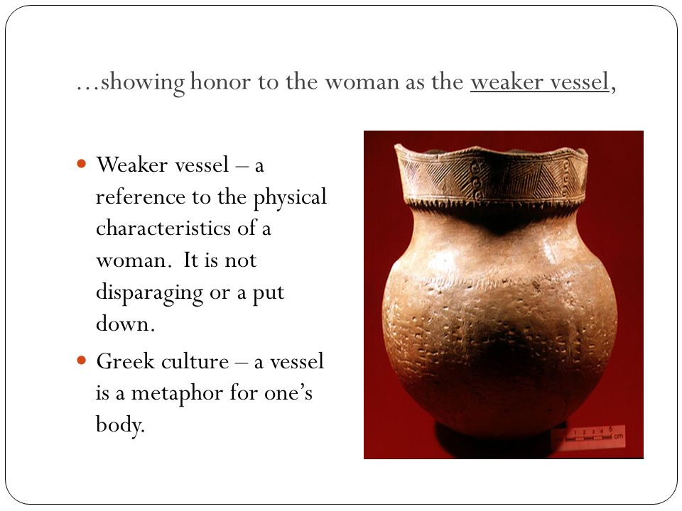 ...showing honor to the woman as the weaker vessel, Weaker vessel – a reference to the physical characteristics of a woman. It is not disparaging or a