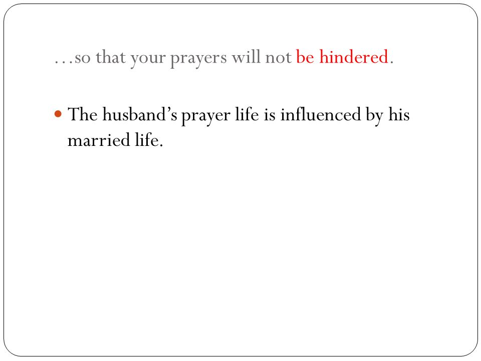 …so that your prayers will not be hindered. The husbands prayer life is influenced by his married life.