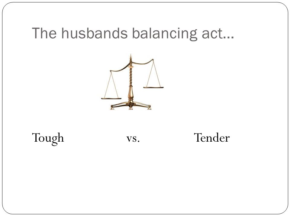 The husbands balancing act… Tough vs. Tender