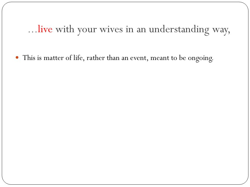 ...live with your wives in an understanding way, This is matter of life, rather than an event, meant to be ongoing.