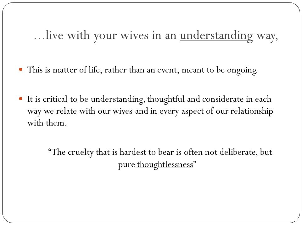 ...live with your wives in an understanding way, Ephesians 5:25,28 and Colossians 3:19 25--Husbands, love your wives, as Christ loved the church and gave himself up for her.