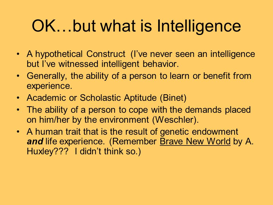 OK…but what is Intelligence A hypothetical Construct (Ive never seen an intelligence but Ive witnessed intelligent behavior. Generally, the ability of