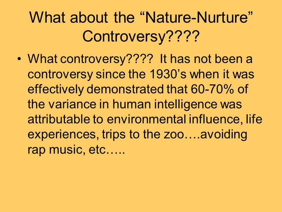 What about the Nature-Nurture Controversy???? What controversy???? It has not been a controversy since the 1930s when it was effectively demonstrated