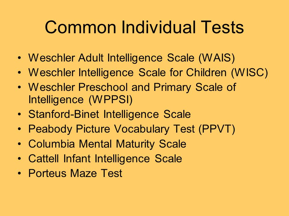 Common Individual Tests Weschler Adult Intelligence Scale (WAIS) Weschler Intelligence Scale for Children (WISC) Weschler Preschool and Primary Scale