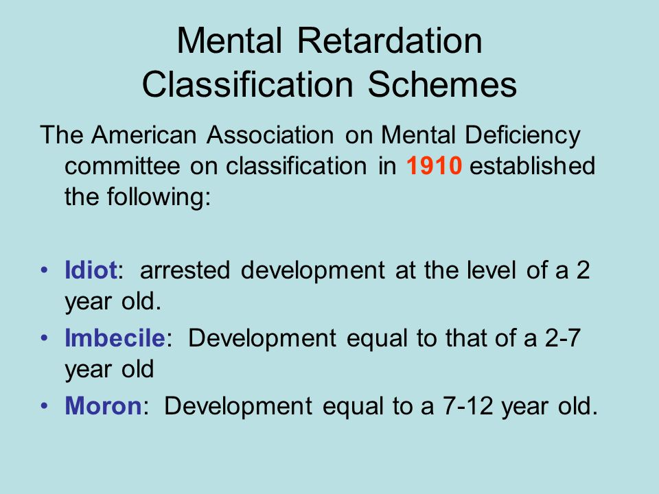 Mental Retardation Classification Schemes The American Association on Mental Deficiency committee on classification in 1910 established the following: