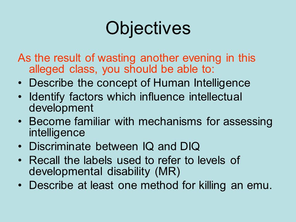 Objectives As the result of wasting another evening in this alleged class, you should be able to: Describe the concept of Human Intelligence Identify