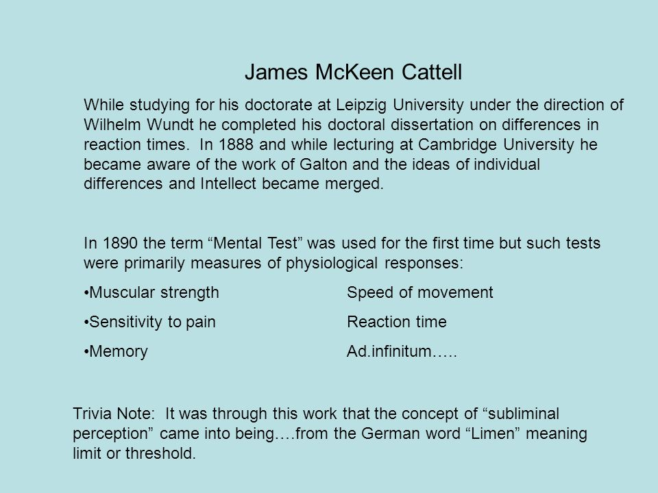 James McKeen Cattell While studying for his doctorate at Leipzig University under the direction of Wilhelm Wundt he completed his doctoral dissertatio