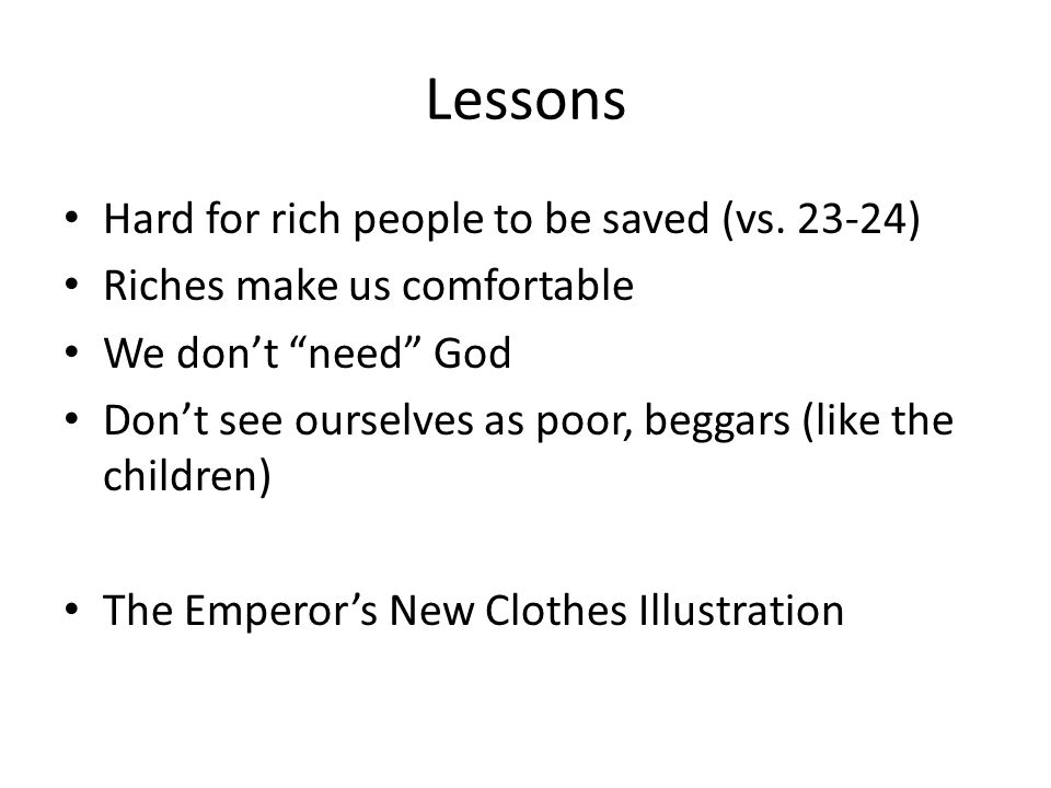 Lessons Hard for rich people to be saved (vs. 23-24) Riches make us comfortable We dont need God Dont see ourselves as poor, beggars (like the childre