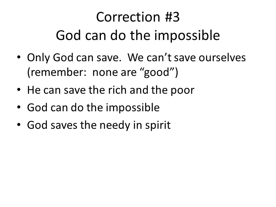 Correction #3 God can do the impossible Only God can save. We cant save ourselves (remember: none are good) He can save the rich and the poor God can
