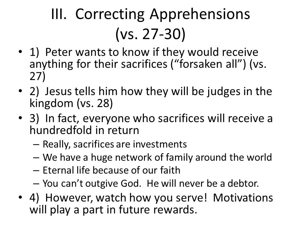 III. Correcting Apprehensions (vs. 27-30) 1) Peter wants to know if they would receive anything for their sacrifices (forsaken all) (vs. 27) 2) Jesus