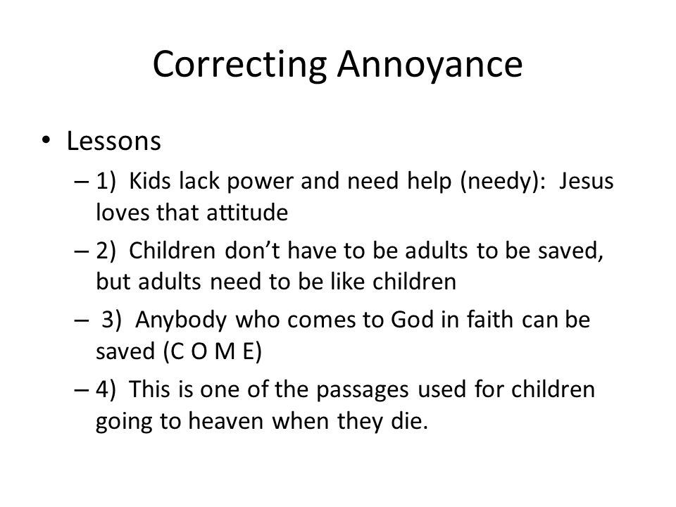Correcting Annoyance Lessons – 1) Kids lack power and need help (needy): Jesus loves that attitude – 2) Children dont have to be adults to be saved, b