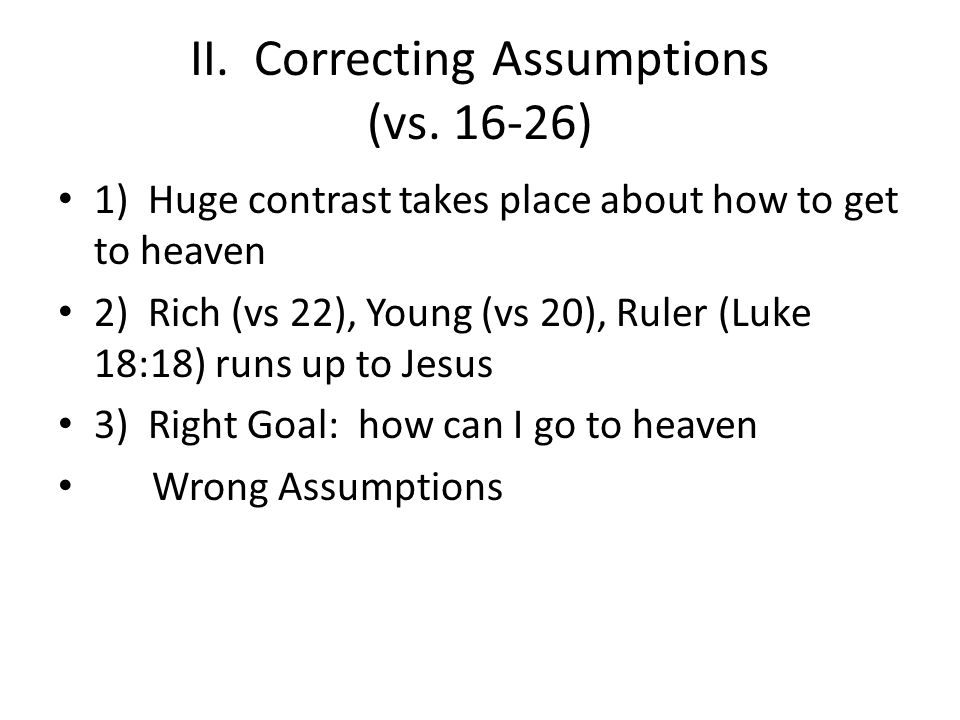 II. Correcting Assumptions (vs. 16-26) 1) Huge contrast takes place about how to get to heaven 2) Rich (vs 22), Young (vs 20), Ruler (Luke 18:18) runs