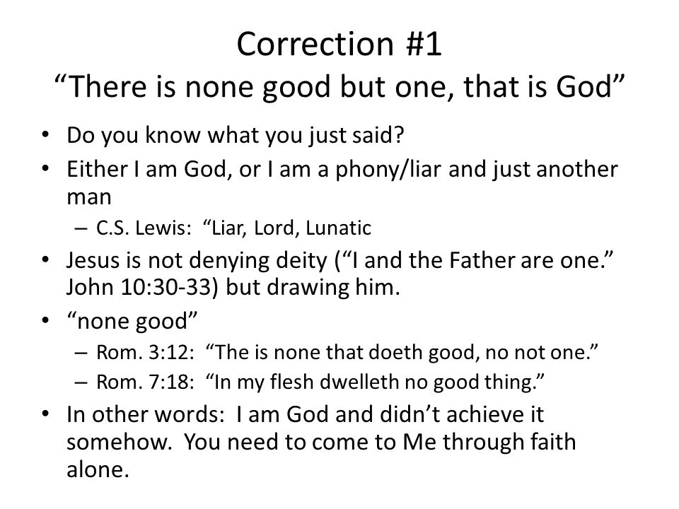 Correction #1 There is none good but one, that is God Do you know what you just said.