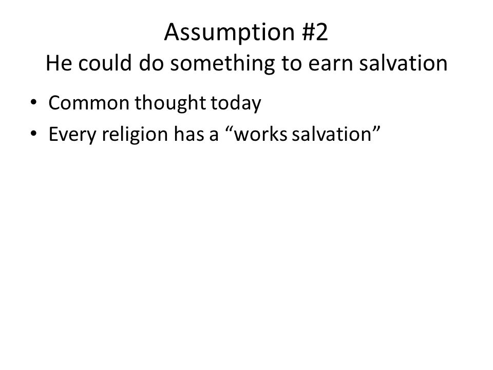 Assumption #2 He could do something to earn salvation Common thought today Every religion has a works salvation
