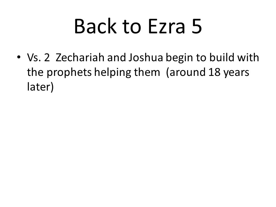 Back to Ezra 5 Vs. 2 Zechariah and Joshua begin to build with the prophets helping them (around 18 years later)
