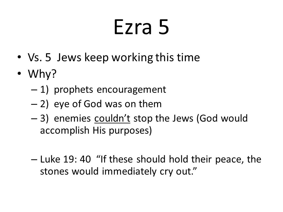 Ezra 5 Vs. 5 Jews keep working this time Why? – 1) prophets encouragement – 2) eye of God was on them – 3) enemies couldnt stop the Jews (God would ac