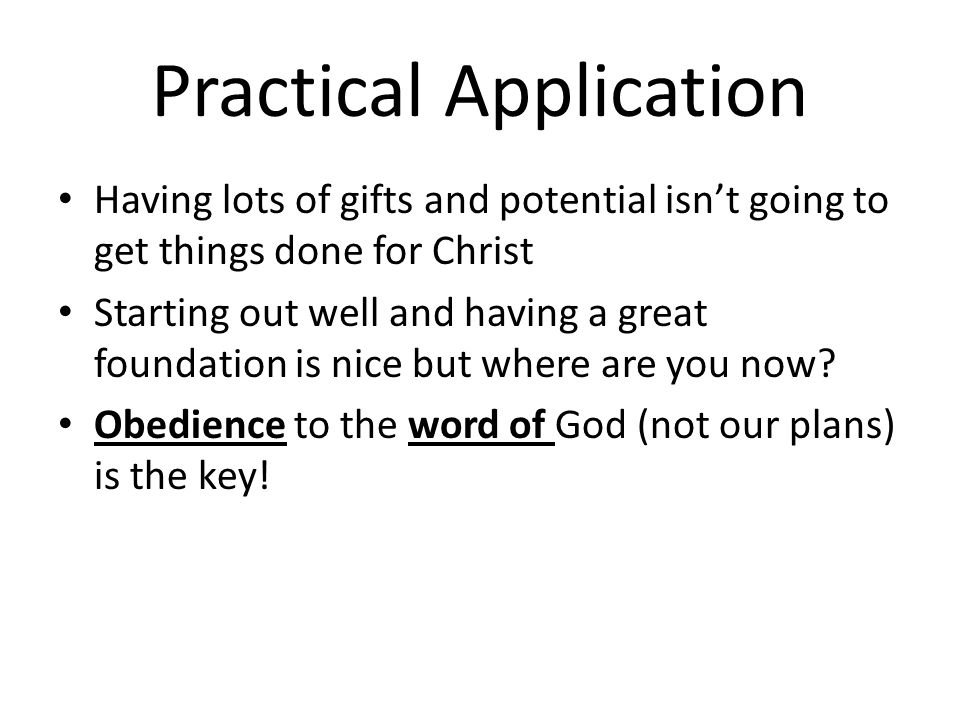 Practical Application Having lots of gifts and potential isnt going to get things done for Christ Starting out well and having a great foundation is nice but where are you now.