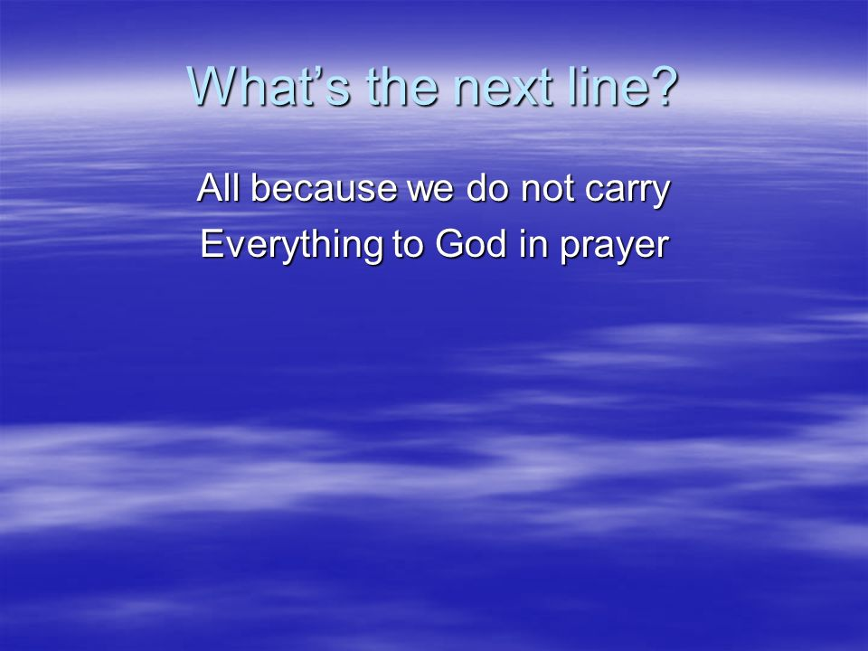 Whats the next line? All because we do not carry Everything to God in prayer