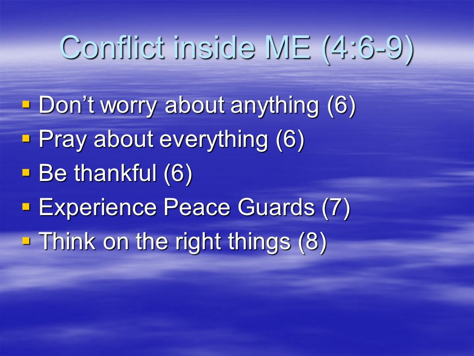 Conflict inside ME (4:6-9) Dont worry about anything (6) Dont worry about anything (6) Pray about everything (6) Pray about everything (6) Be thankful (6) Be thankful (6) Experience Peace Guards (7) Experience Peace Guards (7) Think on the right things (8) Think on the right things (8)
