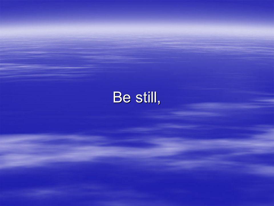 Be still,