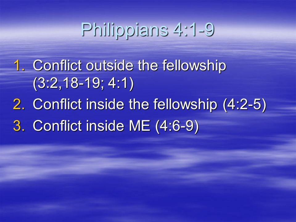 Philippians 4:1-9 1.Conflict outside the fellowship (3:2,18-19; 4:1) 2.Conflict inside the fellowship (4:2-5) 3.Conflict inside ME (4:6-9)