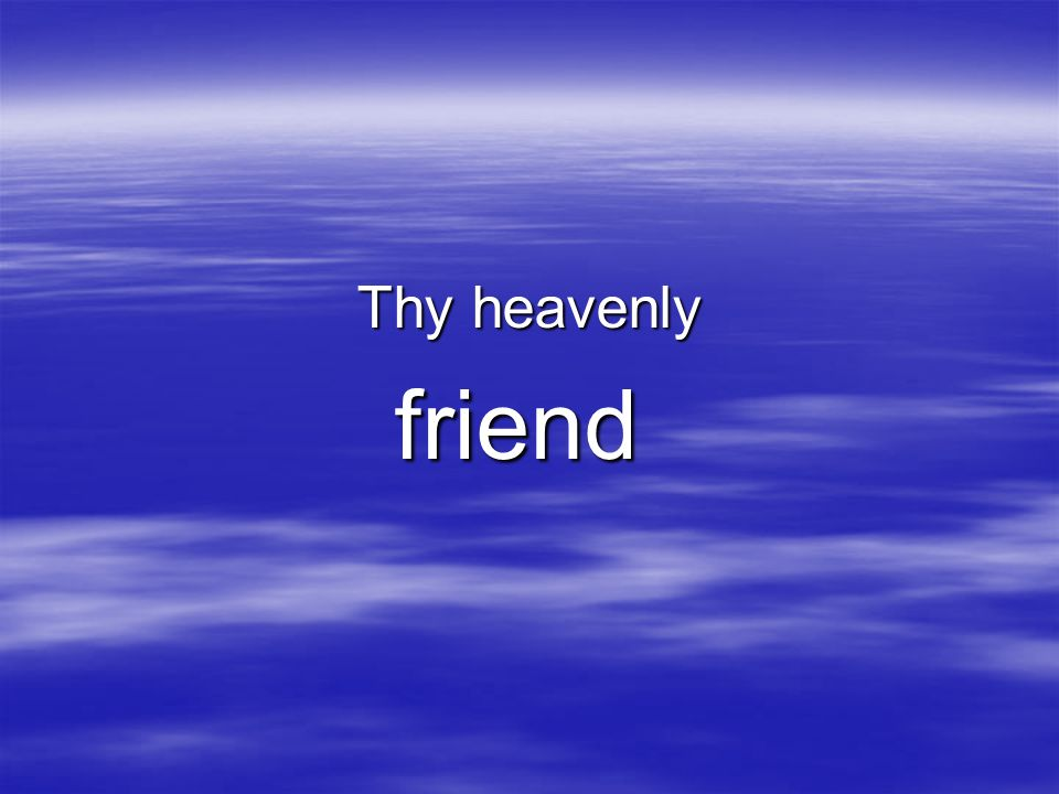 Thy heavenly friend