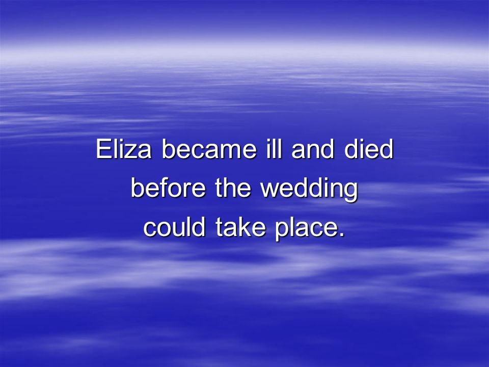 Eliza became ill and died before the wedding could take place.