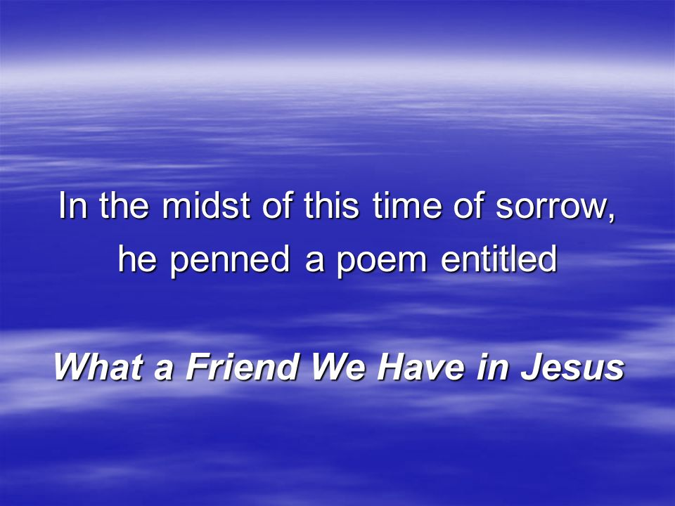 In the midst of this time of sorrow, he penned a poem entitled What a Friend We Have in Jesus