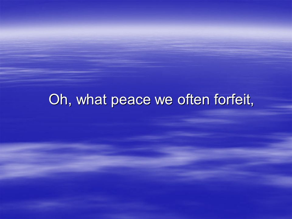 Oh, what peace we often forfeit,