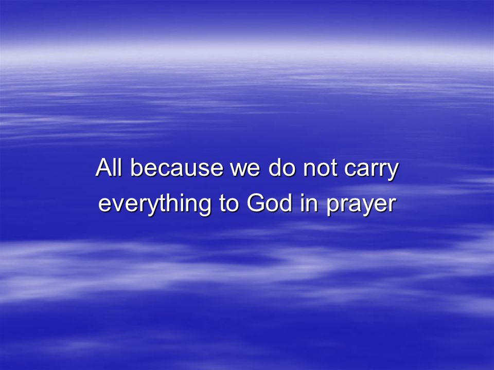All because we do not carry everything to God in prayer