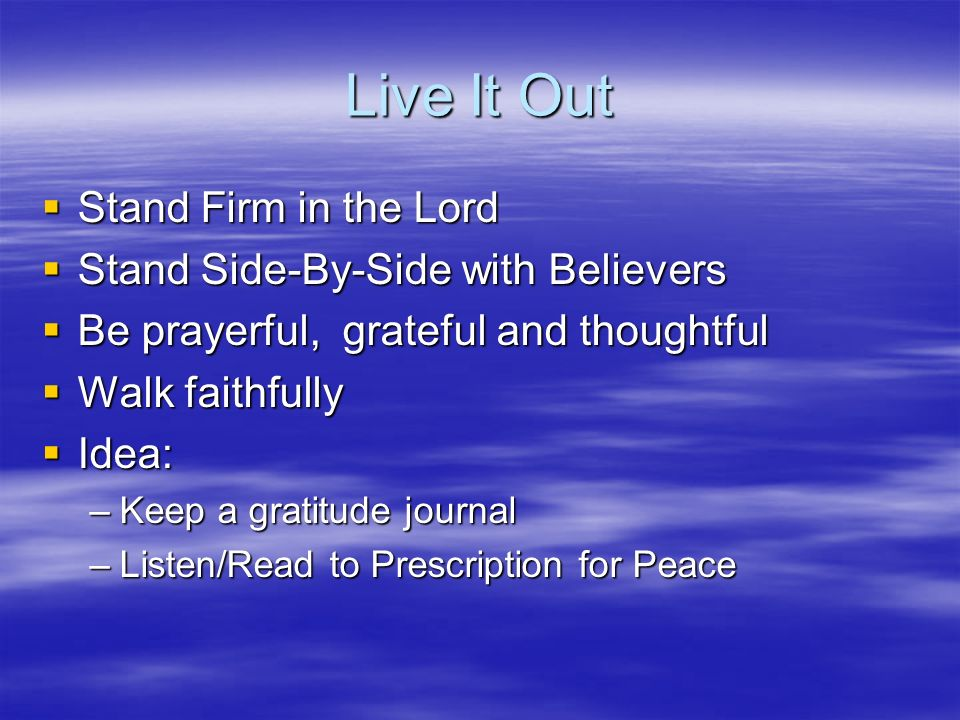 Live It Out Stand Firm in the Lord Stand Firm in the Lord Stand Side-By-Side with Believers Stand Side-By-Side with Believers Be prayerful, grateful and thoughtful Be prayerful, grateful and thoughtful Walk faithfully Walk faithfully Idea: Idea: –Keep a gratitude journal –Listen/Read to Prescription for Peace