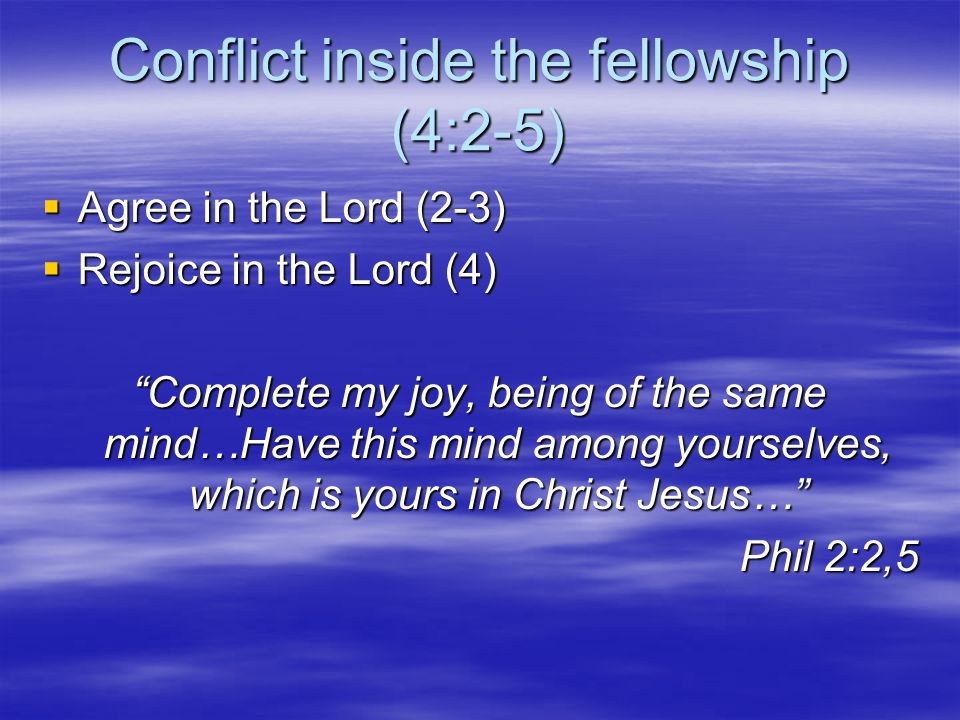 Conflict inside the fellowship (4:2-5) Agree in the Lord (2-3) Agree in the Lord (2-3) Rejoice in the Lord (4) Rejoice in the Lord (4) Complete my joy, being of the same mind…Have this mind among yourselves, which is yours in Christ Jesus… Phil 2:2,5