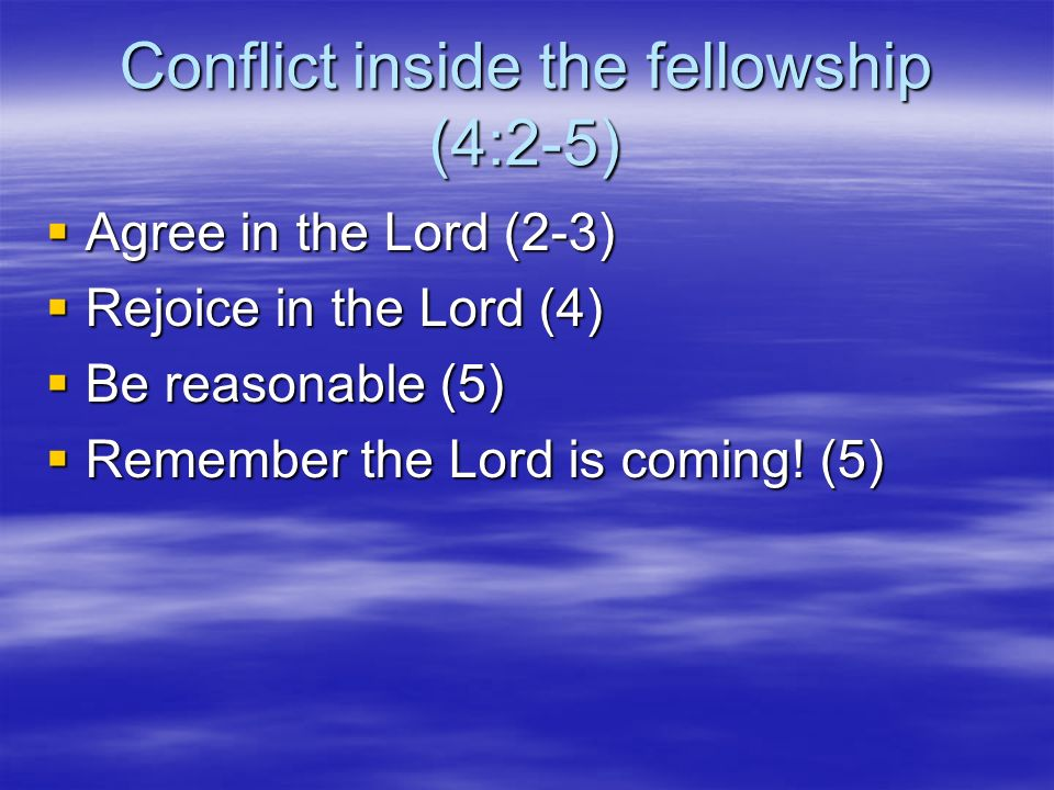 Conflict inside the fellowship (4:2-5) Agree in the Lord (2-3) Agree in the Lord (2-3) Rejoice in the Lord (4) Rejoice in the Lord (4) Be reasonable (5) Be reasonable (5) Remember the Lord is coming.