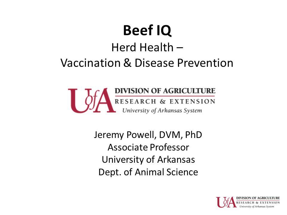 Beef IQ Herd Health – Vaccination & Disease Prevention Jeremy Powell, DVM, PhD Associate Professor University of Arkansas Dept. of Animal Science