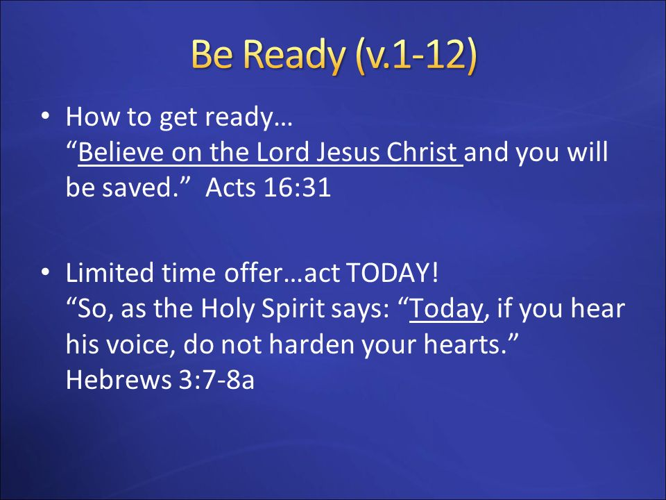 How to get ready…Believe on the Lord Jesus Christ and you will be saved. Acts 16:31 Limited time offer…act TODAY! So, as the Holy Spirit says: Today,