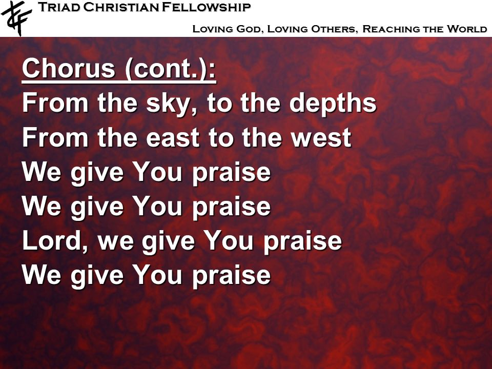 Triad Christian Fellowship Loving God, Loving Others, Reaching the World Chorus (cont.): From the sky, to the depths From the east to the west We give