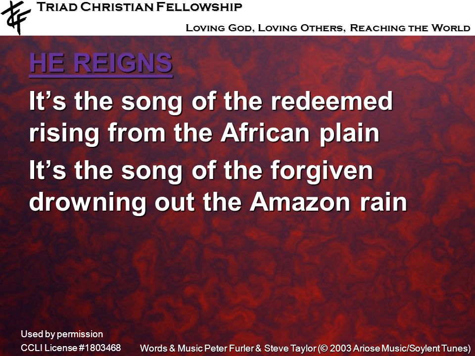 Triad Christian Fellowship Loving God, Loving Others, Reaching the World HE REIGNS Its the song of the redeemed rising from the African plain Its the