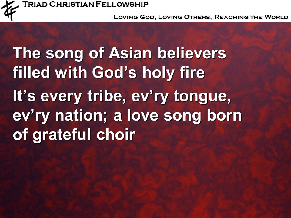 Triad Christian Fellowship Loving God, Loving Others, Reaching the World The song of Asian believers filled with Gods holy fire Its every tribe, evry